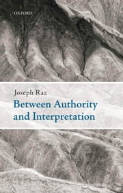 Between Authority and Interpretation: On the Theory of Law and Practical Reason ebook by Joseph Raz