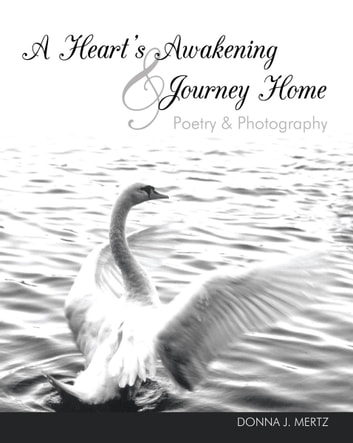 A Heart's Awakening & Journey Home - Poetry & Photography ebook by Donna J. Mertz