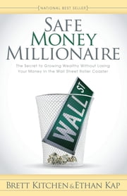 Safe Money Millionaire - The Secret to Growing Wealthy Without Losing Your Money In the Wall Street Roller Coaster ebook by Brett Kitchen