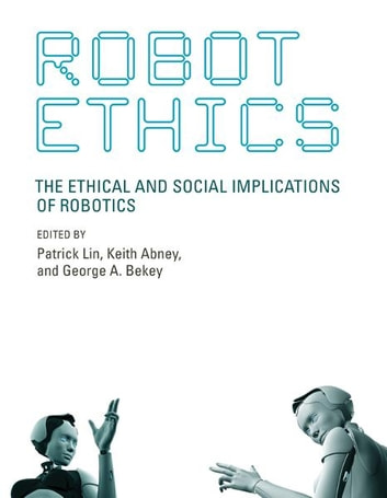 Robot Ethics - The Ethical and Social Implications of Robotics ebook by Colin Allen,Wendell Wallach,James J. Hughes,Selmer Bringsjord,Joshua Taylor,Noel Sharkey,Marcello Guarini,Paul Bello,Gert-Jan Lokhorst,Jeroen van den Hoven,Richard O'Meara,Peter Asaro,M. Ryan Calo,Matthias Scheutz,David Levy,Blay Whitby,Jason Borenstein,Yvette Pearson,Amanda Sharkey,Stephen Petersen,Rob Sparrow,Kevin Warwick,Anthony Beavers,Gianmarco Veruggio,Patrick Lin,George A. Bekey,Keith Abney