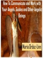 How to Communicate and Work with your Angels, Guides and Other Angelic Beings ebook by Maria Ordaz