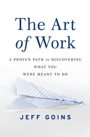 The Art of Work - A Proven Path to Discovering What You Were Meant to Do ebook by Jeff Goins