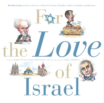 For the Love of Israel - The Holy Land: From Past to Present. An A-Z Primer for Hachamin, Talmidim, Vatikim, Noodnikim, and Dreamers ebook by Rabbi Steven Stark Lowenstein