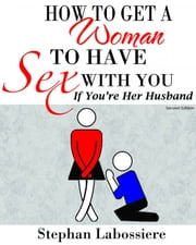 How to Get a Woman to Have Sex With You If You're Her Husband ebook by Stephan Labossiere