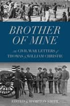 Brother of Mine - The Civil War Letters of Thomas and William Christie ebook by Hampton Smith