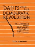 Dalits and the Democratic Revolution - Dr Ambedkar and the Dalit Movement in Colonial India ebook by Gail Omvedt
