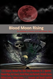Blood Moon Rising: An Anthology of Horror, Sci-fi and Fantasy Tales ebook by S.K. Gregory,Donald Armfield,Toneye Eyenot,C.L. Hernandez,Sharon L. Higa,Riley Amos Westbrook