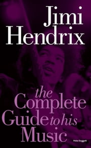 Jimi Hendrix: The Complete Guide To His Music (New Edition) ebook by Peter Doggett