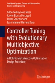 Controller Tuning with Evolutionary Multiobjective Optimization - A Holistic Multiobjective Optimization Design Procedure ebook by Gilberto Reynoso Meza,Xavier Blasco Ferragud,Javier Sanchis Saez,Juan Manuel Herrero Durá
