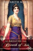 To Breathe the Breath of Isis ebook by Elizabeth Marx