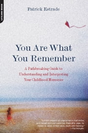 You Are What You Remember - A Pathbreaking Guide to Understanding and Interpreting Your Childhood Memories ebook by Patrick Estrade