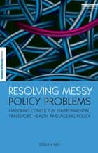 Resolving Messy Policy Problems - Handling Conflict in Environmental, Transport, Health and Ageing Policy ebook by Steven Ney