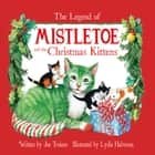 The Legend of Mistletoe and the Christmas Kittens ebook by Joe Troiano, Lydia Halverson