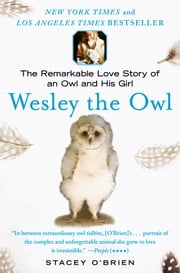 Wesley the Owl - The Remarkable Love Story of an Owl and His Girl ebook by Stacey O'Brien