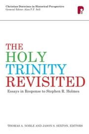 The Holy Trinity Revisited - Essays in Response to Stephen Holmes ebook by Thomas A Noble,Jason S Sexton