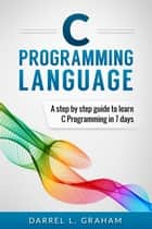 C Programming Language, A Step By Step Beginner's Guide To Learn C Programming In 7 Days. ebook by Darrel L. Graham
