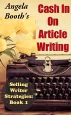 Cash In On Article Writing: Selling Writer Strategies 1 - Selling Writer Strategies, #1 ebook by Angela Booth