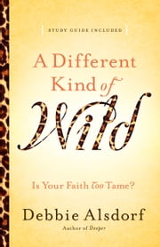 A Different Kind of Wild - Is Your Faith Too Tame? ebook by Debbie Alsdorf