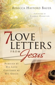 7 Love Letters from Jesus - Pursued by His Love, Captured by His Grace ebook by Rebecca Hayford Bauer,Stormie Omartian