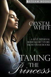 Taming the Princess - A Sexy Medieval BDSM Short Story from Steam Books ebook by Crystal White,Steam Books