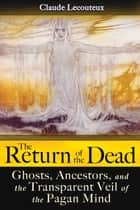 The Return of the Dead - Ghosts, Ancestors, and the Transparent Veil of the Pagan Mind ebook by Claude Lecouteux