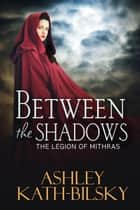 BETWEEN THE SHADOWS ebook by Ashley Kath-Bilsky