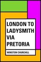 London to Ladysmith via Pretoria ebook by Winston Churchill