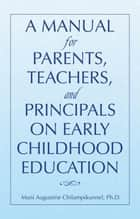 A MANUAL FOR PARENTS, TEACHERS, AND PRINCIPALS ON EARLY CHILDHOOD EDUCATION ebook by Mani Augustine Chilampikunnel, Ph.D.