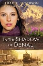 In the Shadow of Denali (The Heart of Alaska Book #1) ebook by Tracie Peterson, Kimberley Woodhouse