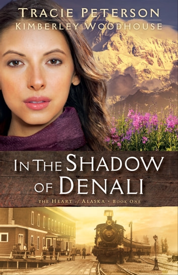 In the Shadow of Denali (The Heart of Alaska Book #1) ebook by Tracie Peterson,Kimberley Woodhouse