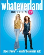Whateverland - Learning to Live Here ebook by Alexis Stewart,Jennifer Koppelman Hutt