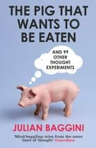 The Pig That Wants To Be Eaten - And 99 Other Thought Experiments ebook by Julian Baggini
