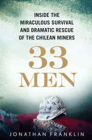 33 Men - Inside the Miraculous Survival and Dramatic Rescue of the Chilean Miners ebook by Jonathan Franklin