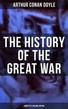 The History of the Great War (Complete 6 Volume Edition) - World War I Through The Eyes of the Fighters (Including Maps and Plans in 6 Volumes) ebook by Arthur Conan Doyle