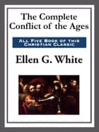 The Complete Conflict of the Ages ebook by Ellen G. White