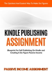 Kindle Publishing Assignment: Make Money From Home: Blueprint For Self Publishing And Making A Six Figure Passive Income ebook by Passive Income Assignment