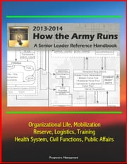 How The Army Runs 2013-2014: A Senior Leader Reference Handbook - Organizational Life, Mobilization, Reserve, Logistics, Training, Health System, Civil Functions, Public Affairs ebook by Progressive Management