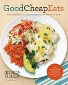 Good Cheap Eats - Everyday Dinners and Fantastic Feasts for $10 or Less ebook by Jessica Fisher