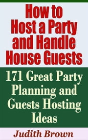How to Host a Party and Handle House Guests: 171 Great Party Planning and Guests Hosting Ideas - Household Management ebook by Judith Brown