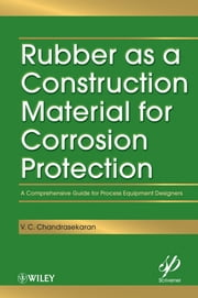 Rubber as a Construction Material for Corrosion Protection - A Comprehensive Guide for Process Equipment Designers ebook by V. C. Chandrasekaran