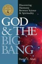God & the Big Bang: Discovering Harmony between Science & Spirituality ebook by Daniel C. Matt