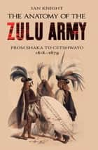 The Anatomy of the Zulu Army - From Shaka to Cetshwayo 1818-1879 ebook by Ian Knight