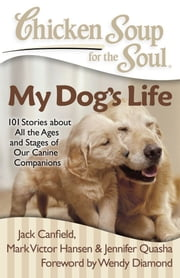 Chicken Soup for the Soul: My Dog's Life - 101 Stories about All the Ages and Stages of Our Canine Companions ebook by Jack Canfield,Mark Victor Hansen,Jennifer Quasha