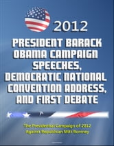 2012 President Barack Obama Campaign Speeches, Democratic National Convention Address, and First Debate: The Presidential Campaign of 2012 Against Republican Mitt Romney ebook by Progressive Management