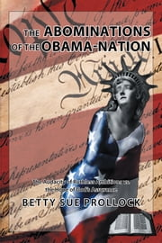 The Abominations of the Obama-Nation - The Audacity of Ruthless Ambitions vs. the Hope of God's Assurance ebook by Betty Sue Prollock