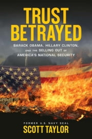 Trust Betrayed - Barack Obama, Hillary Clinton, and the Selling Out of America's National Security ebook by Scott Taylor