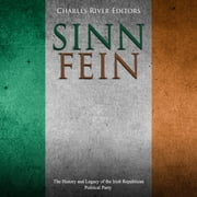 Sinn Féin: The History and Legacy of the Irish Republican Political Party audiobook by Charles River Editors