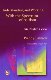 Understanding and Working with the Spectrum of Autism - An Insider's View ebook by Wendy Lawson