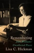 Remembering - Joan Williams' Uncollected Pieces ebook by Joan Williams, Lisa C. Hickman