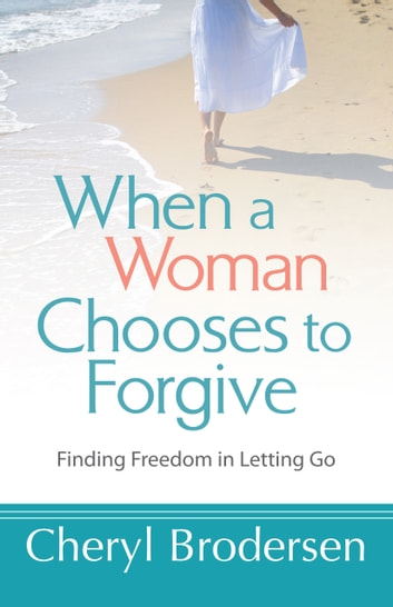When a Woman Chooses to Forgive - Finding Freedom in Letting Go ebook by Cheryl Brodersen